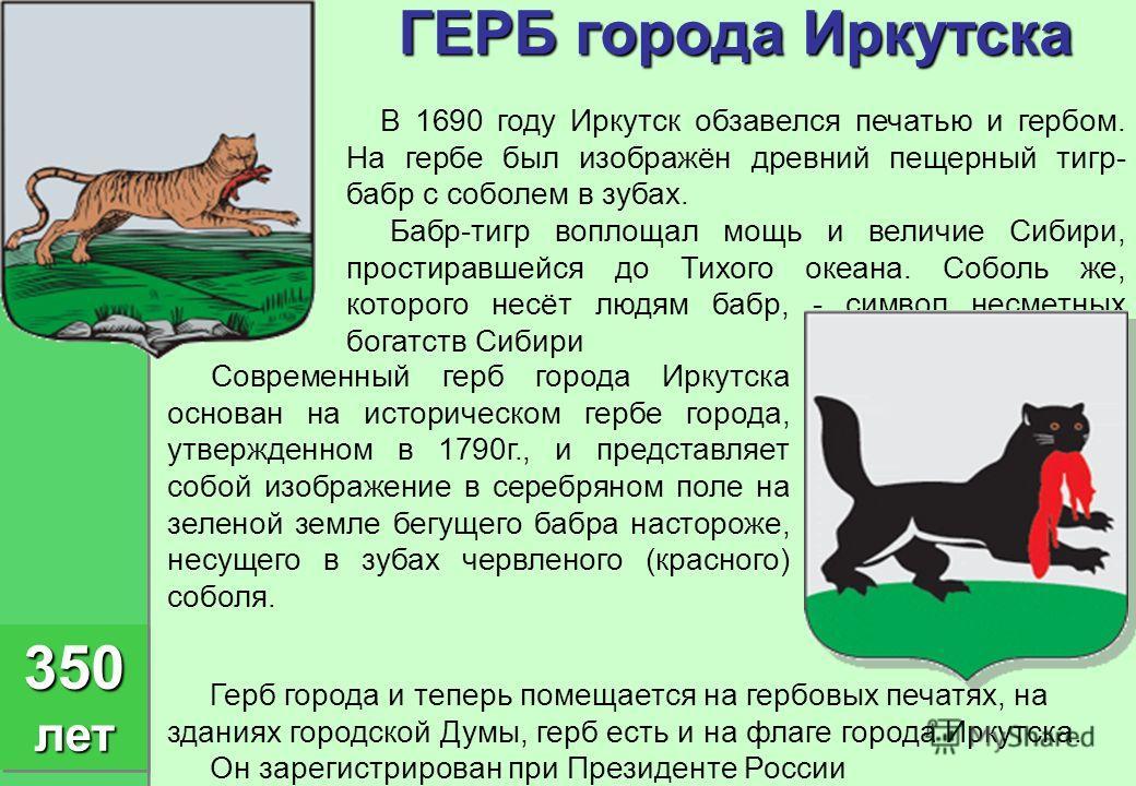 ГЕРБ города Иркутска В 1690 году Иркутск обзавелся печатью и гербом. На гербе был изображён древний пещерный тигр- бабр с соболем в зубах. Бабр-тигр воплощал мощь и величие Сибири, простиравшейся до Тихого океана. Соболь же, которого несёт людям бабр