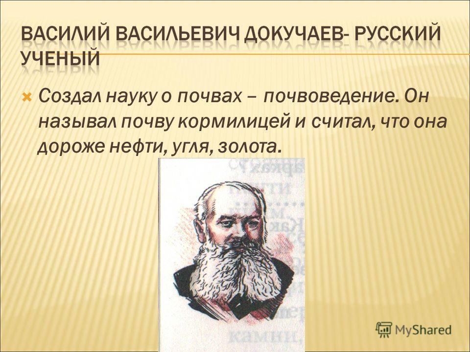 Создал науку о почвах – почвоведение. Он называл почву кормилицей и считал, что она дороже нефти, угля, золота.
