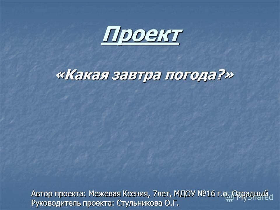 Проект «Какая завтра погода?» Автор проекта: Межевая Ксения, 7лет, МДОУ 16 г.о. Отрадный Руководитель проекта: Стульникова О.Г.