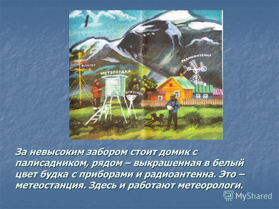 За невысоким забором стоит домик с палисадником, рядом – выкрашенная в белый цвет будка с приборами и радиоантенна. Это – метеостанция. Здесь и работают метеорологи.