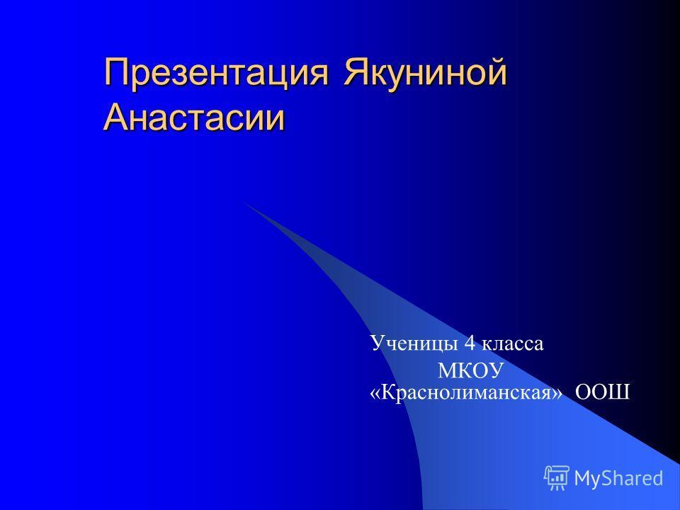 Презентация Якуниной Анастасии Ученицы 4 класса МКОУ «Краснолиманская» ООШ