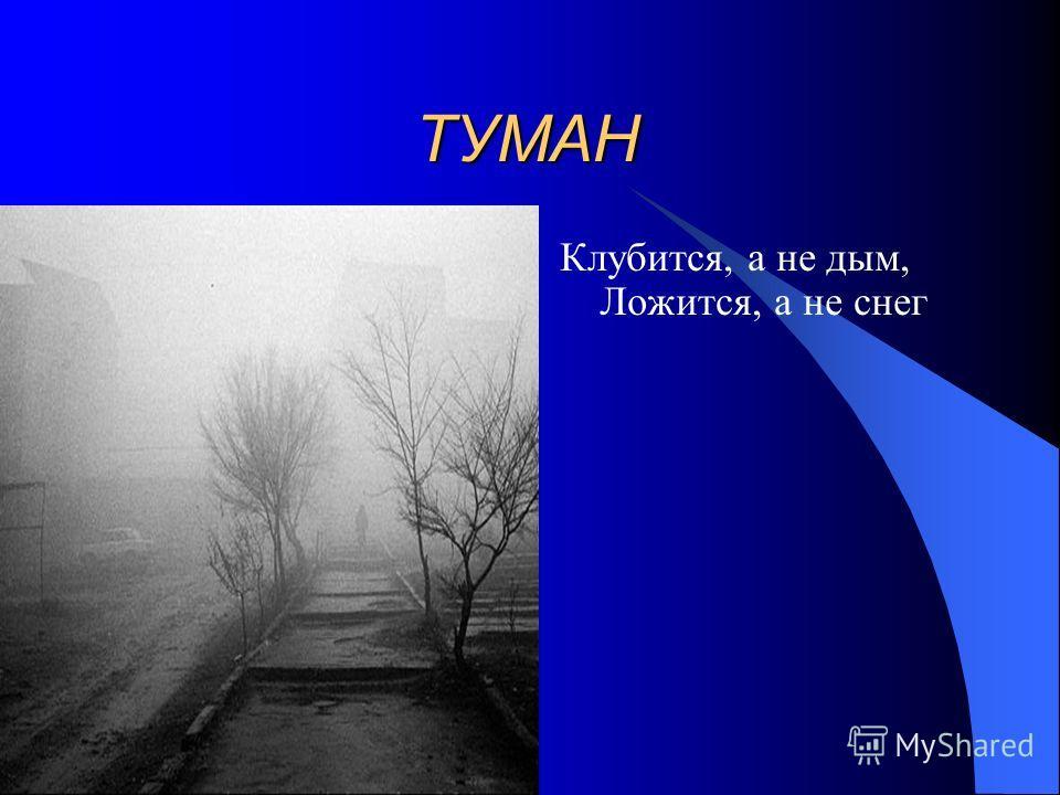 ТУМАН ТУМАН Клубится, а не дым, Ложится, а не снег