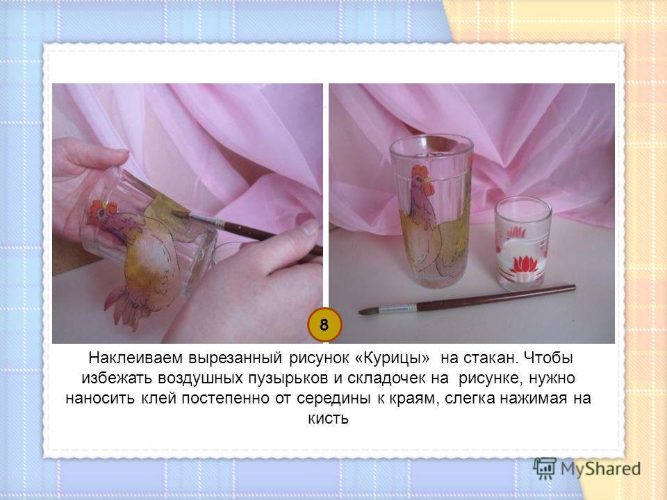 Наклеиваем вырезанный рисунок «Курицы» на стакан. Чтобы избежать воздушных пузырьков и складочек на рисунке, нужно наносить клей постепенно от середины к краям, слегка нажимая на кисть 8