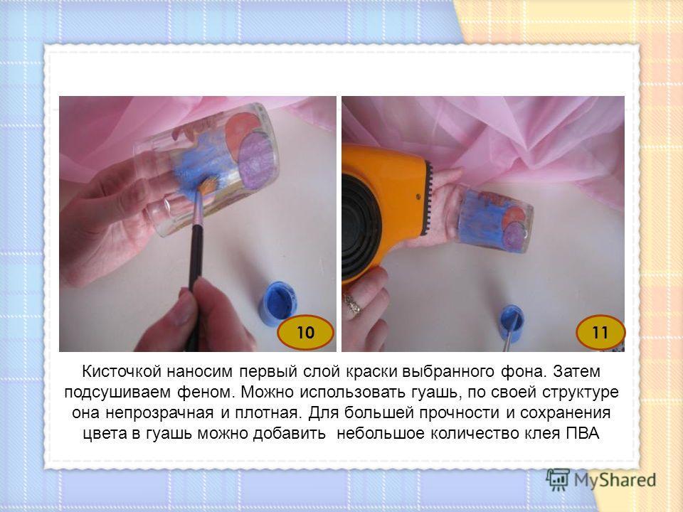 10 Кисточкой наносим первый слой краски выбранного фона. Затем подсушиваем феном. Можно использовать гуашь, по своей структуре она непрозрачная и плотная. Для большей прочности и сохранения цвета в гуашь можно добавить небольшое количество клея ПВА 1