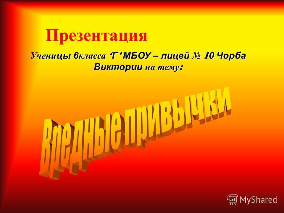 Презентация Ученицы 6класса Г МБОУ – лицей 1 0 Чорба Виктории на тему :