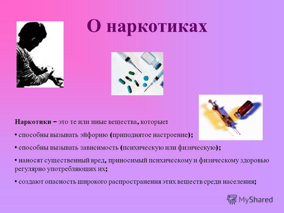 О наркотиках Наркотики – это те или иные вещества, которые : способны вызывать эйфорию ( приподнятое настроение ); способны вызывать зависимость ( психическую или физическую ); наносят существенный вред, приносимый психическому и физическому здоровью