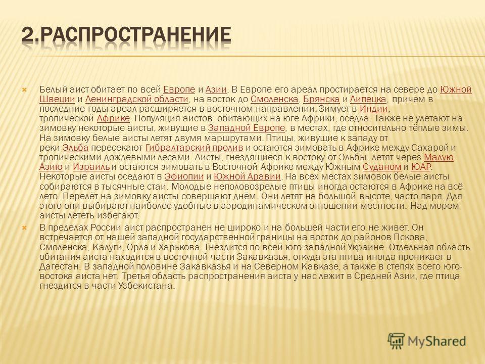Белый аист обитает по всей Европе и Азии. В Европе его ареал простирается на севере до Южной Швеции и Ленинградской области, на восток до Смоленска, Брянска и Липецка, причем в последние годы ареал расширяется в восточном направлении. Зимует в Индии,