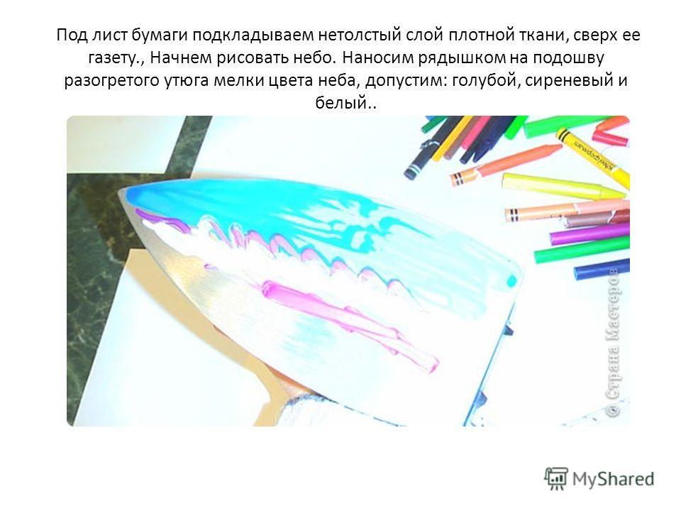 Под лист бумаги подкладываем нетолстый слой плотной ткани, сверх ее газету., Начнем рисовать небо. Наносим рядышком на подошву разогретого утюга мелки цвета неба, допустим: голубой, сиреневый и белый..