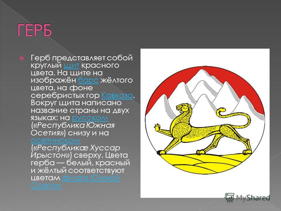 Герб представляет собой круглый щит красного цвета. На щите на изображён барс жёлтого цвета, на фоне серебристых гор Кавказа. Вокруг щита написано название страны на двух языках: на русском («Республика Южная Осетия») снизу и на осетинском («Республи