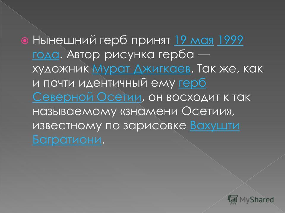 Нынешний герб принят 19 мая 1999 года. Автор рисунка герба художник Мурат Джигкаев. Так же, как и почти идентичный ему герб Северной Осетии, он восходит к так называемому «знамени Осетии», известному по зарисовке Вахушти Багратиони.19 мая1999 годаМур