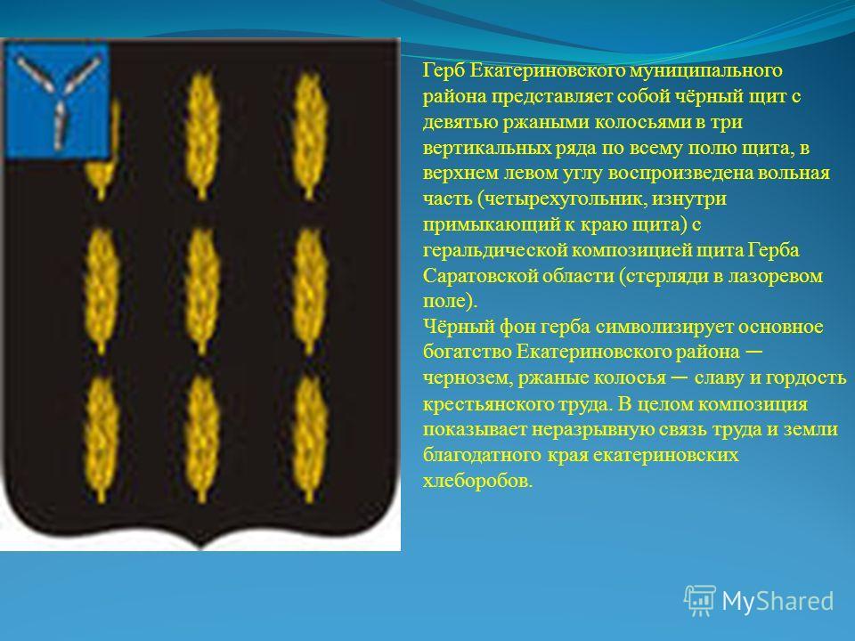 Герб Екатериновского муниципального района представляет собой чёрный щит с девятью ржаными колосьями в три вертикальных ряда по всему полю щита, в верхнем левом углу воспроизведена вольная часть (четырехугольник, изнутри примыкающий к краю щита) с ге