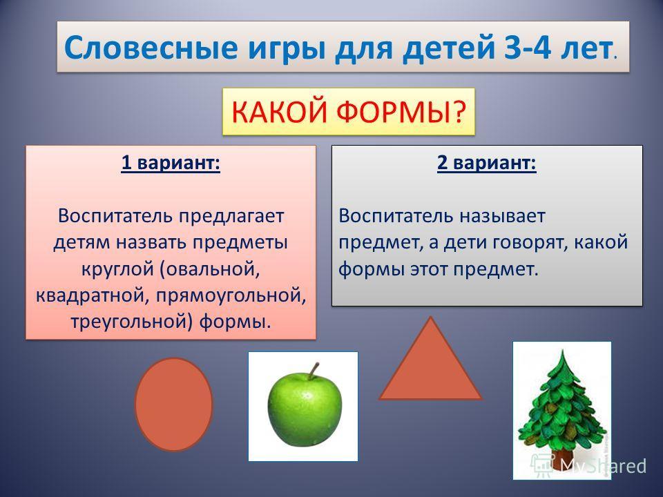 Словесные игры для детей 3-4 лет. КАКОЙ ФОРМЫ? 1 вариант: Воспитатель предлагает детям назвать предметы круглой (овальной, квадратной, прямоугольной, треугольной) формы. 1 вариант: Воспитатель предлагает детям назвать предметы круглой (овальной, квад