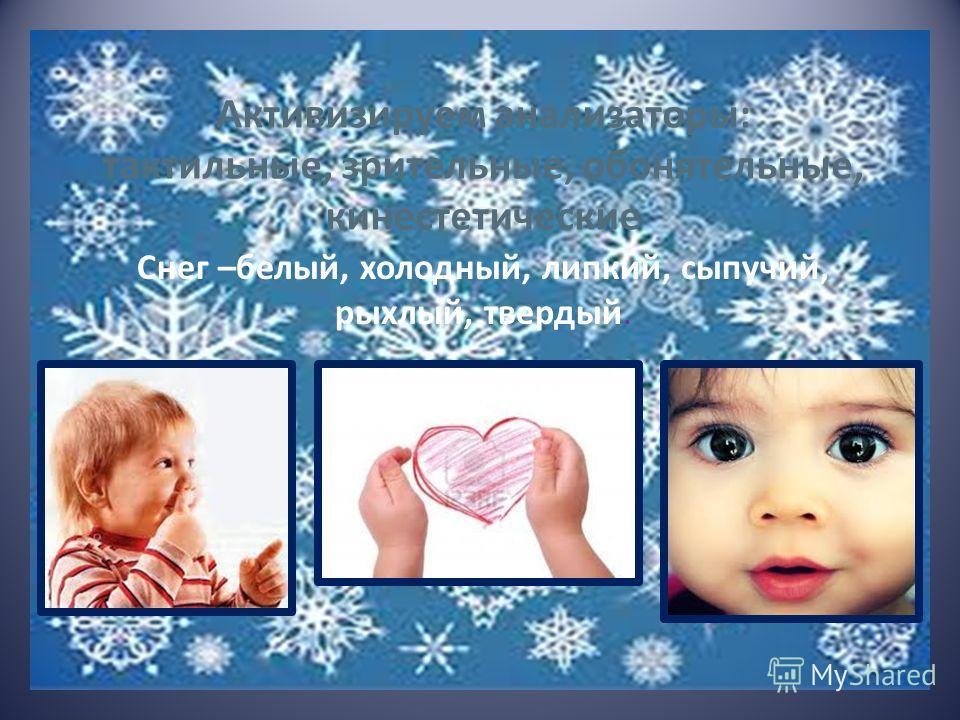 Снег –белый, холодный, липкий, сыпучий, рыхлый, твердый. Активизируем анализаторы: тактильные, зрительные, обонятельные, кинестетические