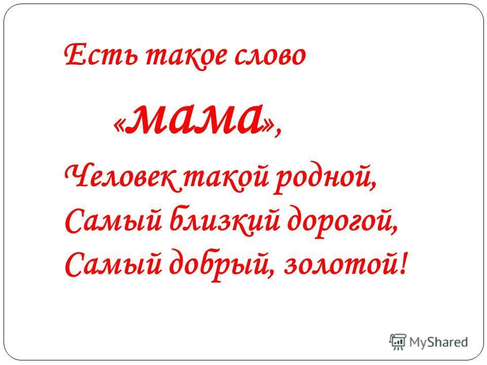 Есть такое слово « мама », Человек такой родной, Самый близкий дорогой, Самый добрый, золотой!