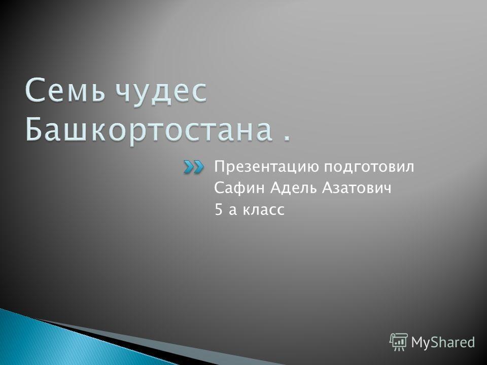 Презентацию подготовил Сафин Адель Азатович 5 а класс