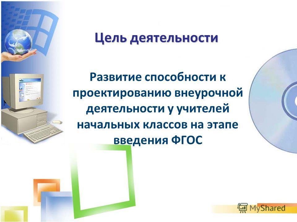 Цель деятельности Развитие способности к проектированию внеурочной деятельности у учителей начальных классов на этапе введения ФГОС