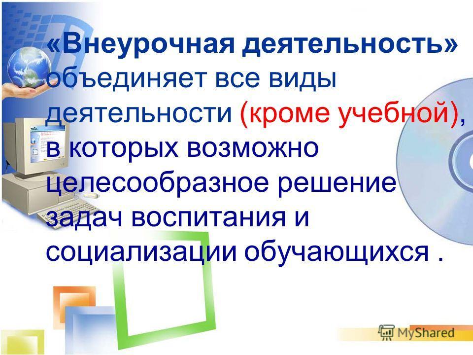 «Внеурочная деятельность» объединяет все виды деятельности (кроме учебной), в которых возможно целесообразное решение задач воспитания и социализации обучающихся.