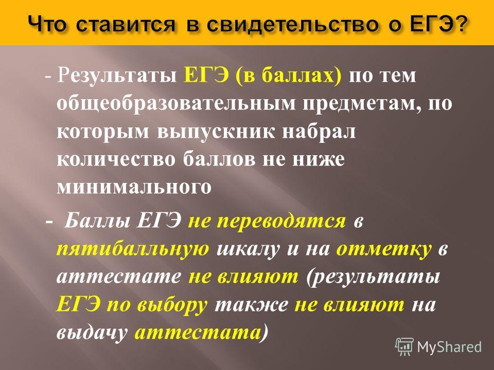 - Результаты ЕГЭ ( в баллах ) по тем общеобразовательным предметам, по которым выпускник набрал количество баллов не ниже минимального - Баллы ЕГЭ не переводятся в пятибалльную шкалу и на отметку в аттестате не влияют ( результаты ЕГЭ по выбору также