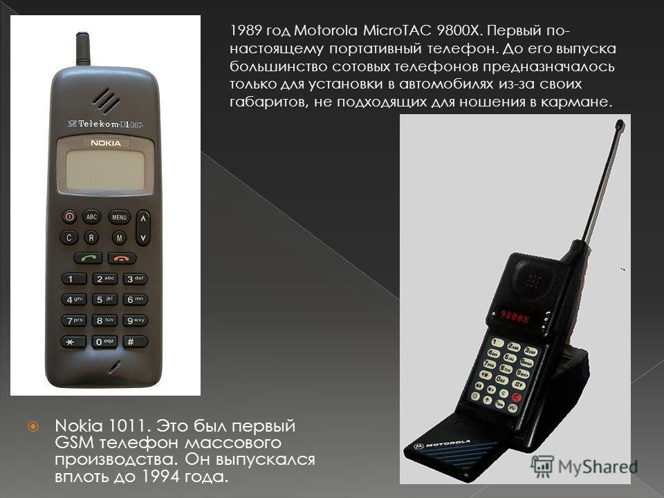 Nokia 1011. Это был первый GSM телефон массового производства. Он выпускался вплоть до 1994 года. 1989 год Motorola MicroTAC 9800X. Первый по- настоящему портативный телефон. До его выпуска большинство сотовых телефонов предназначалось только для уст