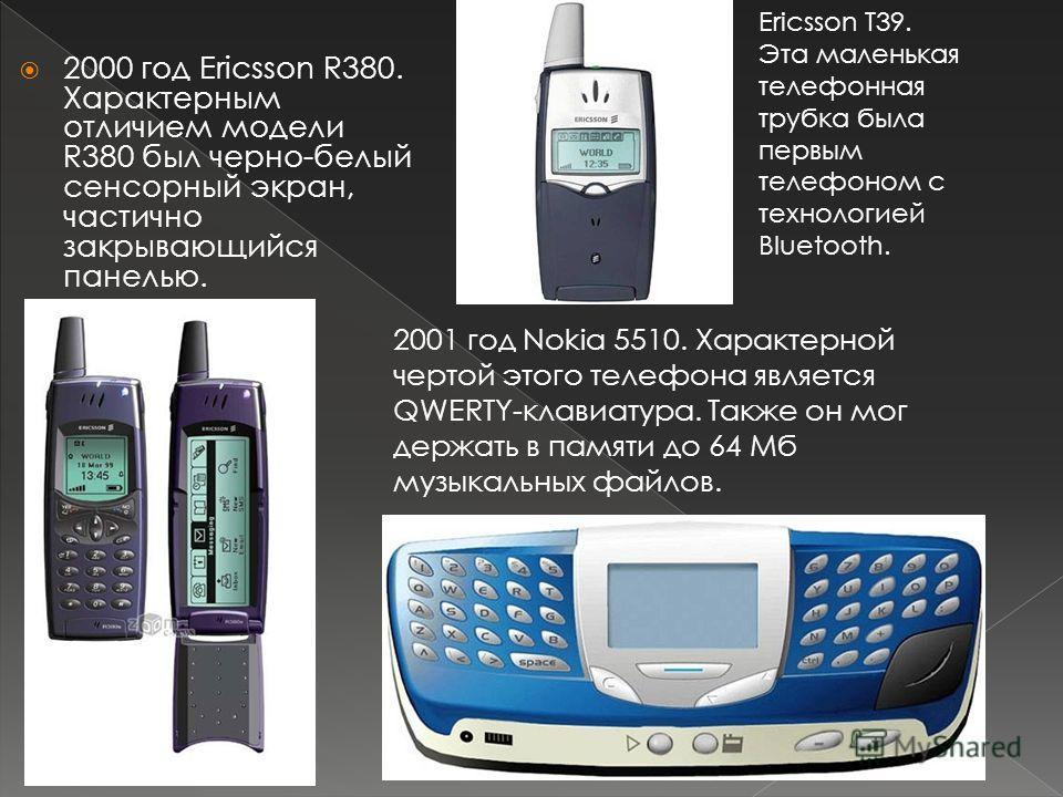 2000 год Ericsson R380. Характерным отличием модели R380 был черно-белый сенсорный экран, частично закрывающийся панелью. 2001 год Nokia 5510. Характерной чертой этого телефона является QWERTY-клавиатура. Также он мог держать в памяти до 64 Мб музыка