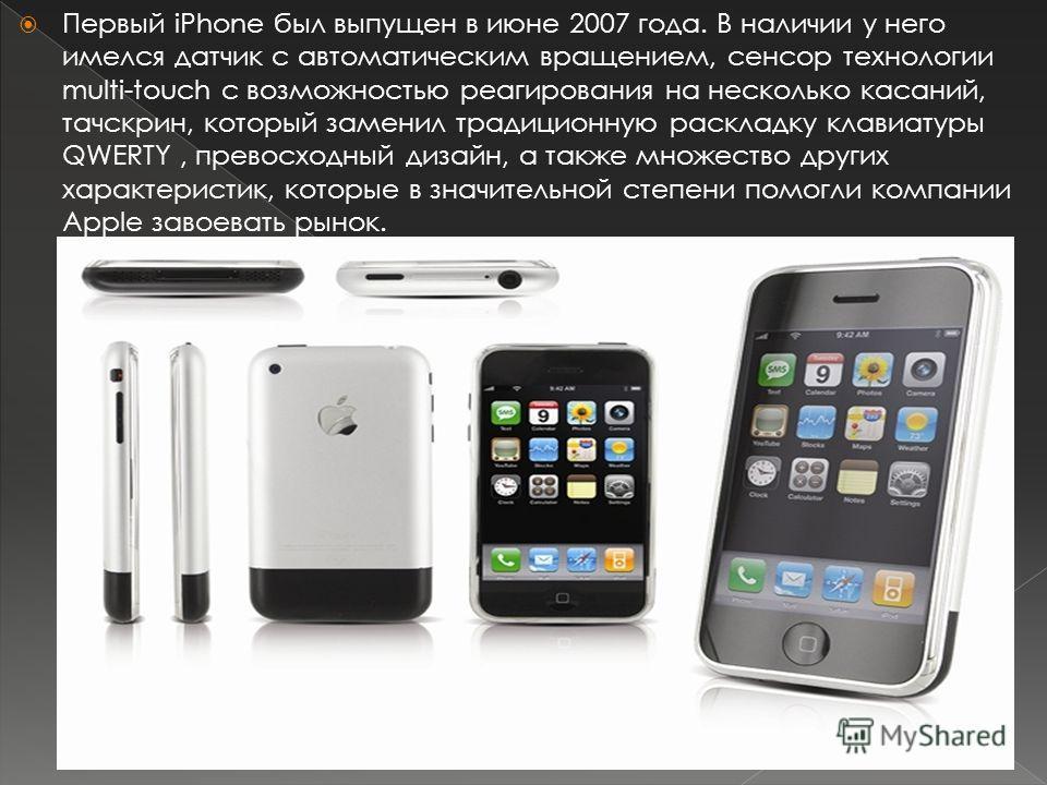 Первый iPhone был выпущен в июне 2007 года. В наличии у него имелся датчик с автоматическим вращением, сенсор технологии multi-touch с возможностью реагирования на несколько касаний, тачскрин, который заменил традиционную раскладку клавиатуры QWERTY,