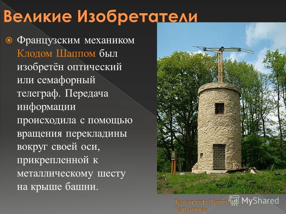 Французским механиком Клодом Шаппом был изобретён оптический или семафорный телеграф. Передача информации происходила с помощью вращения перекладины вокруг своей оси, прикрепленной к металлическому шесту на крыше башни.