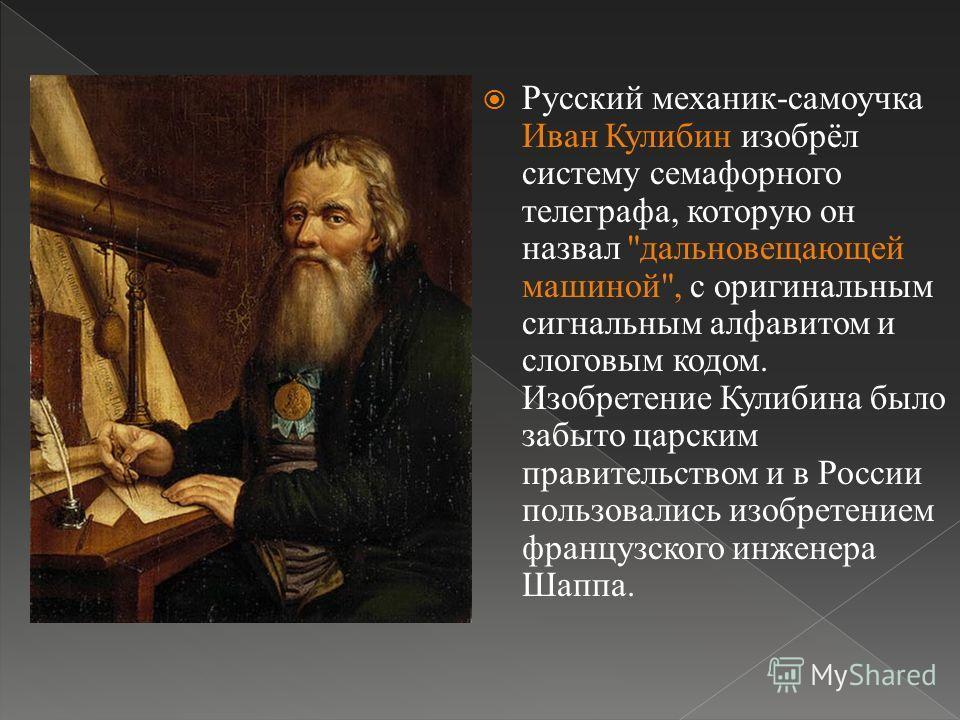 Русский механик-самоучка Иван Кулибин изобрёл систему семафорного телеграфа, которую он назвал