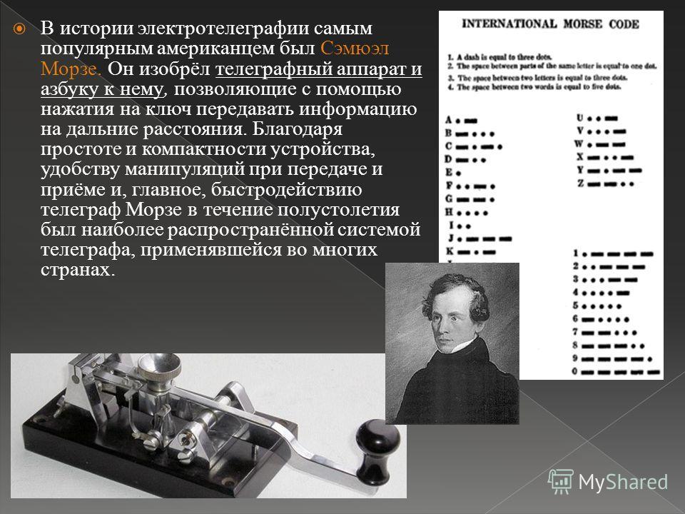 В истории электротелеграфии самым популярным американцем был Сэмюэл Морзе. Он изобрёл телеграфный аппарат и азбуку к нему, позволяющие с помощью нажатия на ключ передавать информацию на дальние расстояния. Благодаря простоте и компактности устройства