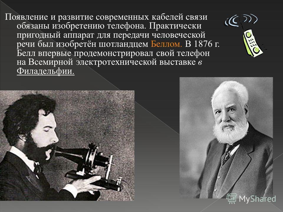 Появление и развитие современных кабелей связи обязаны изобретению телефона. Практически пригодный аппарат для передачи человеческой речи был изобретён шотландцем Беллом. В 1876 г. Белл впервые продемонстрировал свой телефон на Всемирной электротехни