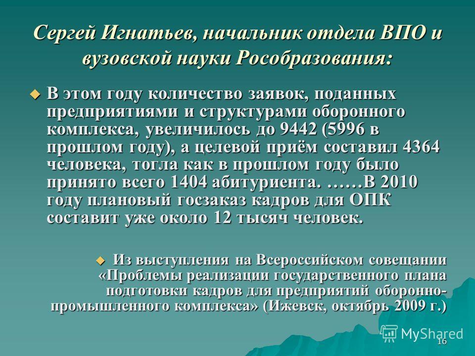 16 Сергей Игнатьев, начальник отдела ВПО и вузовской науки Рособразования: В этом году количество заявок, поданных предприятиями и структурами оборонного комплекса, увеличилось до 9442 (5996 в прошлом году), а целевой приём составил 4364 человека, то