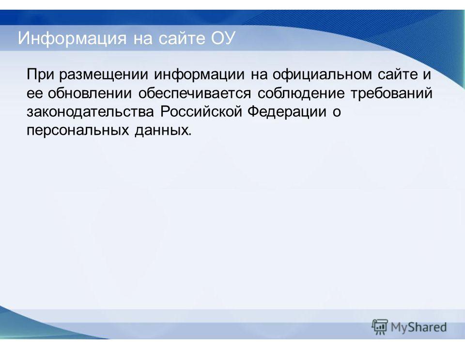 Информация на сайте ОУ При размещении информации на официальном сайте и ее обновлении обеспечивается соблюдение требований законодательства Российской Федерации о персональных данных.