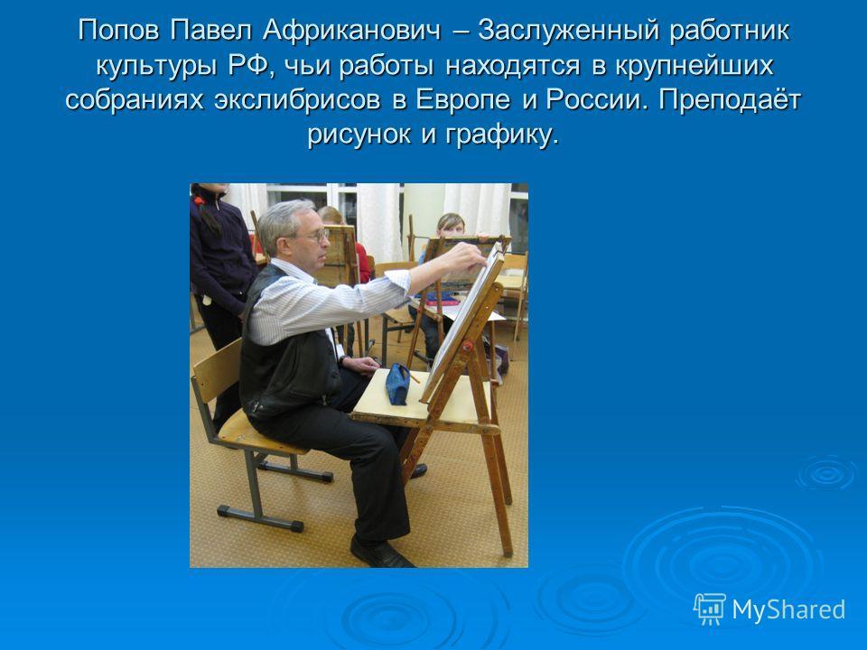 Попов Павел Африканович – Заслуженный работник культуры РФ, чьи работы находятся в крупнейших собраниях экслибрисов в Европе и России. Преподаёт рисунок и графику.