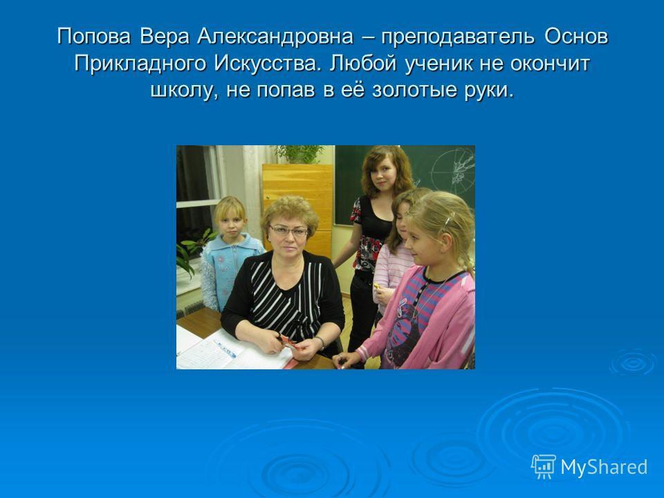 Попова Вера Александровна – преподаватель Основ Прикладного Искусства. Любой ученик не окончит школу, не попав в её золотые руки.