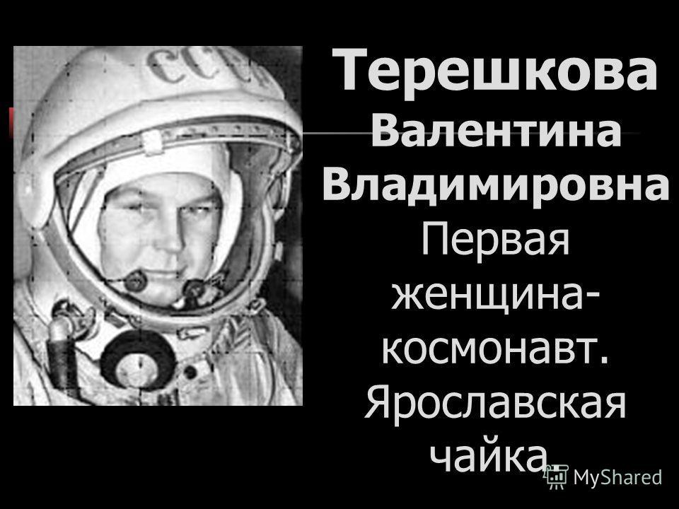 Терешкова Валентина Владимировна Первая женщина- космонавт. Ярославская чайка.