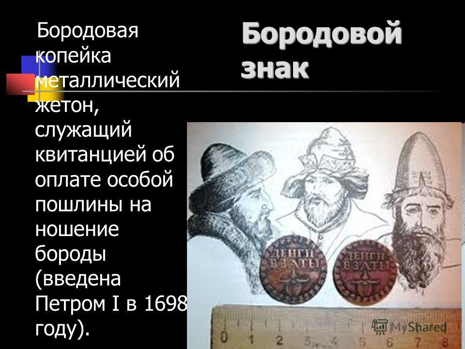 Бородовой знак Бородовая копейка металлический жетон, служащий квитанцией об оплате особой пошлины на ношение бороды (введена Петром I в 1698 году).
