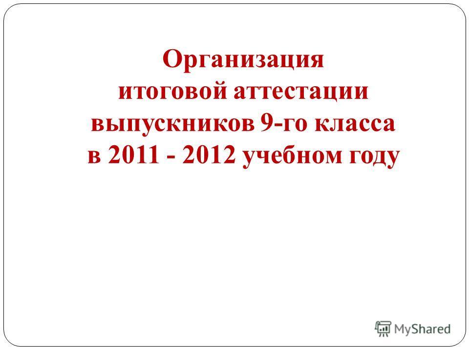Организация итоговой аттестации выпускников 9-го класса в 2011 - 2012 учебном году