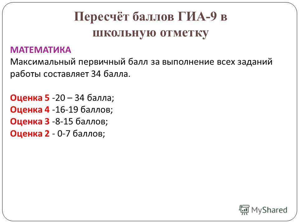 Пересчёт баллов ГИА-9 в школьную отметку МАТЕМАТИКА Максимальный первичный балл за выполнение всех заданий работы составляет 34 балла. Оценка 5 -20 – 34 балла; Оценка 4 -16-19 баллов; Оценка 3 -8-15 баллов; Оценка 2 - 0-7 баллов;
