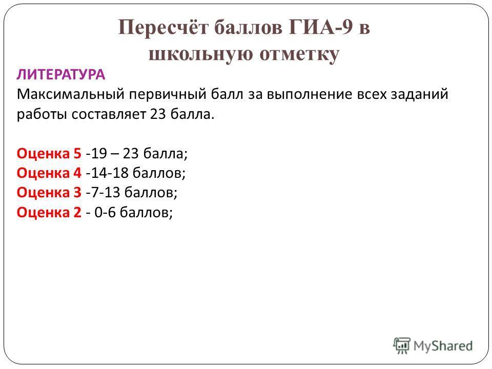 Пересчёт баллов ГИА-9 в школьную отметку ЛИТЕРАТУРА Максимальный первичный балл за выполнение всех заданий работы составляет 23 балла. Оценка 5 -19 – 23 балла; Оценка 4 -14-18 баллов; Оценка 3 -7-13 баллов; Оценка 2 - 0-6 баллов;