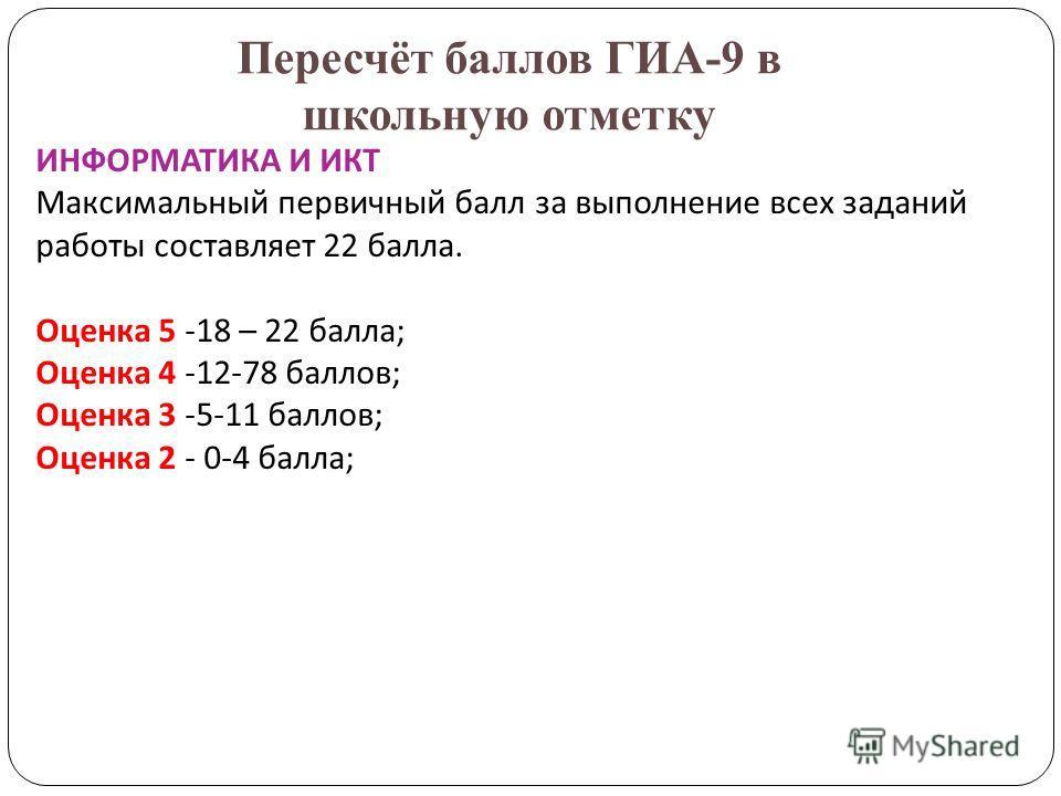Пересчёт баллов ГИА-9 в школьную отметку ИНФОРМАТИКА И ИКТ Максимальный первичный балл за выполнение всех заданий работы составляет 22 балла. Оценка 5 -18 – 22 балла; Оценка 4 -12-78 баллов; Оценка 3 -5-11 баллов; Оценка 2 - 0-4 балла;