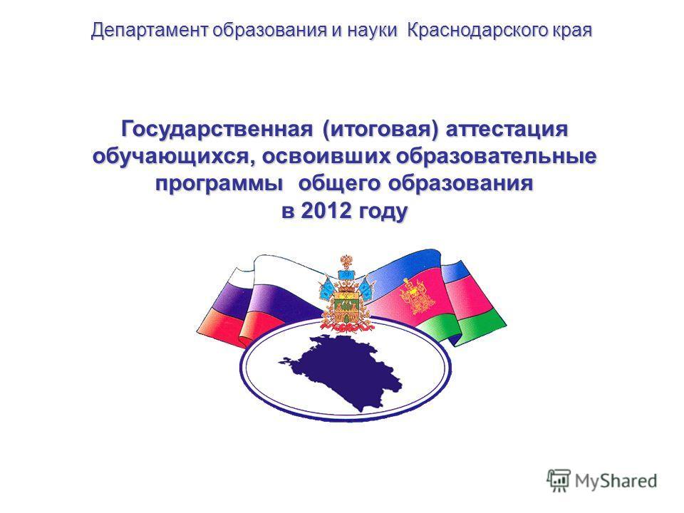 Государственная (итоговая) аттестация обучающихся, освоивших образовательные программы общего образования в 2012 году Департамент образования и науки Краснодарского края