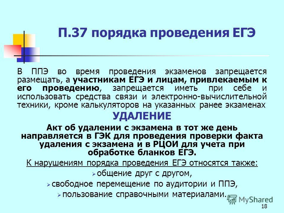 18 П.37 порядка проведения ЕГЭ В ППЭ во время проведения экзаменов запрещается размещать, а участникам ЕГЭ и лицам, привлекаемым к его проведению, запрещается иметь при себе и использовать средства связи и электронно-вычислительной техники, кроме кал