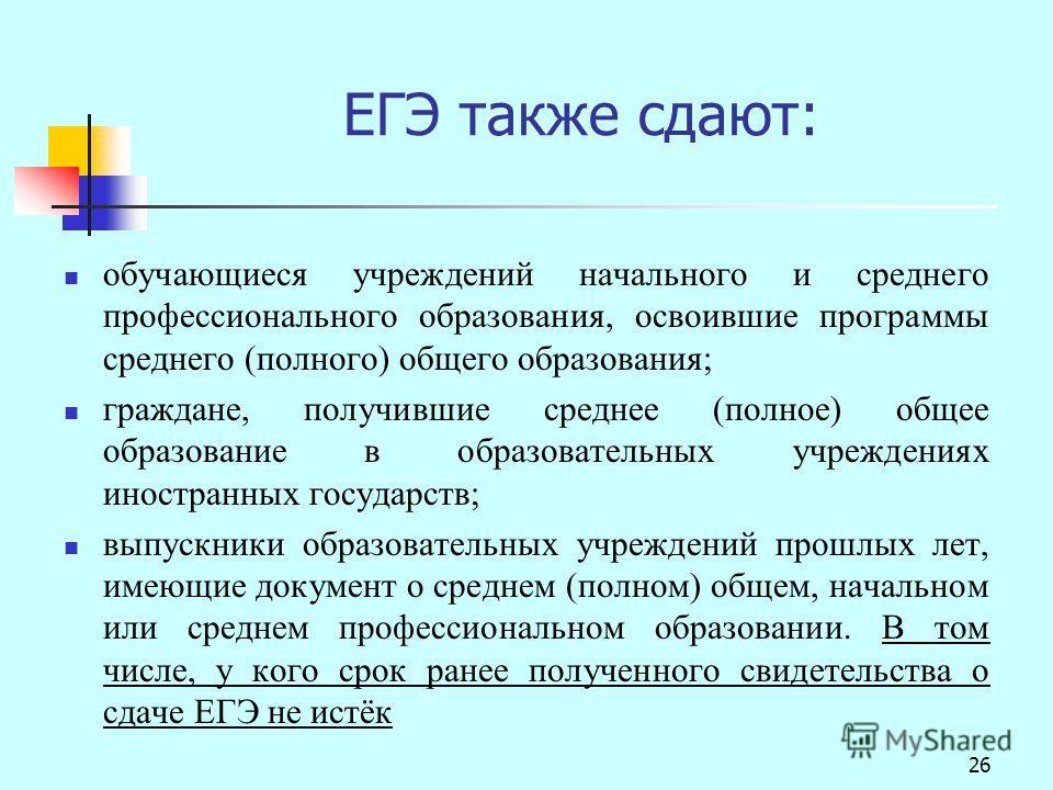 26 ЕГЭ также сдают: обучающиеся учреждений начального и среднего профессионального образования, освоившие программы среднего (полного) общего образования; граждане, получившие среднее (полное) общее образование в образовательных учреждениях иностранн