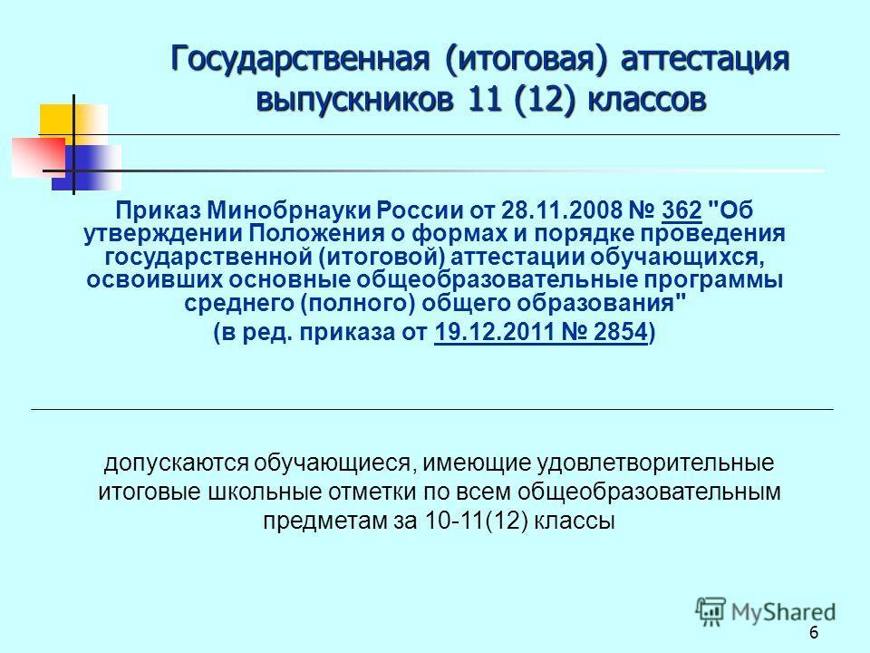 6 Государственная (итоговая) аттестация выпускников 11 (12) классов допускаются обучающиеся, имеющие удовлетворительные итоговые школьные отметки по всем общеобразовательным предметам за 10-11(12) классы Приказ Минобрнауки России от 28.11.2008 362