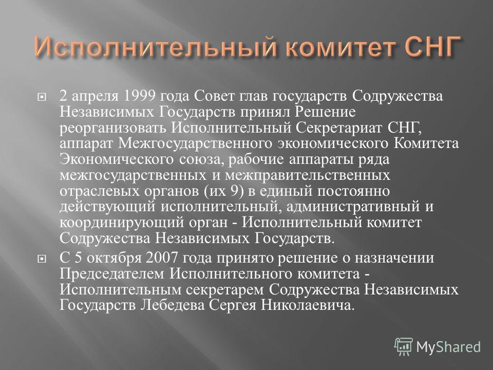 2 апреля 1999 года Совет глав государств Содружества Независимых Государств принял Решение реорганизовать Исполнительный Секретариат СНГ, аппарат Межгосударственного экономического Комитета Экономического союза, рабочие аппараты ряда межгосударственн