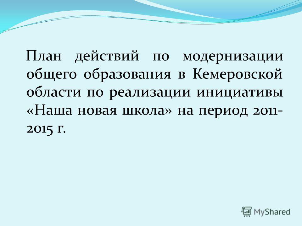 План действий по модернизации общего образования в Кемеровской области по реализации инициативы «Наша новая школа» на период 2011- 2015 г.