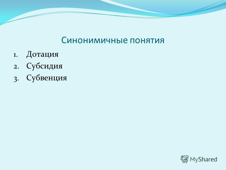 Синонимичные понятия 1. Дотация 2. Субсидия 3. Субвенция