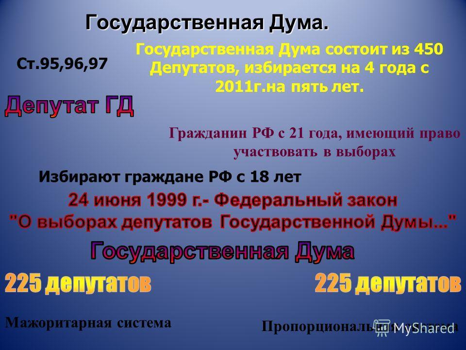Государственная Дума. Ст.95,96,97 Государственная Дума состоит из 450 Депутатов, избирается на 4 года с 2011г.на пять лет. Гражданин РФ с 21 года, имеющий право участвовать в выборах Избирают граждане РФ с 18 лет Мажоритарная система Пропорциональная
