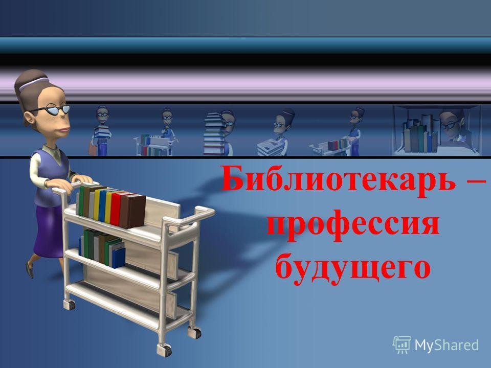Библиотекарь – профессия будущего