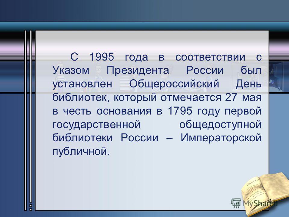 С 1995 года в соответствии с Указом Президента России был установлен Общероссийский День библиотек, который отмечается 27 мая в честь основания в 1795 году первой государственной общедоступной библиотеки России – Императорской публичной.