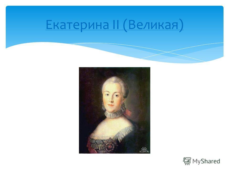 Екатерина II (Великая) Работу подготовила ученица 4 класса «Б» Бибаева Венера
